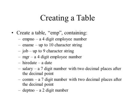 "Creating a Table Create a table, ""emp"", containing: –empno – a 4 digit employee number –ename – up to 10 character string –job – up to 9 character string."