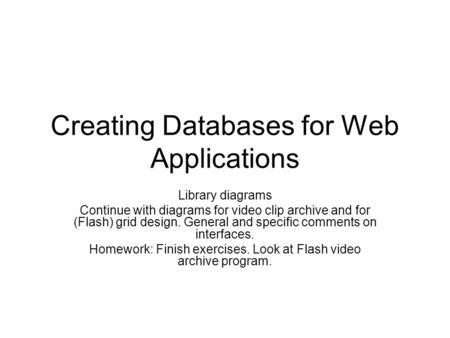 Creating Databases for Web Applications Library diagrams Continue with diagrams for video clip archive and for (Flash) grid design. General and specific.