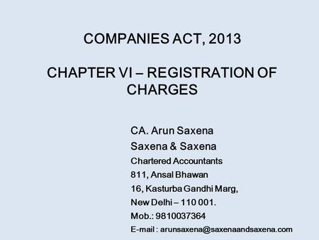 COMPANIES ACT, 2013 CHAPTER VI – REGISTRATION OF CHARGES CA. Arun Saxena Saxena & Saxena Chartered Accountants 811, Ansal Bhawan 16, Kasturba Gandhi Marg,