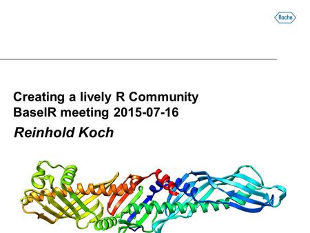 Creating a lively R Community BaselR meeting 2015-07-16 Reinhold Koch.