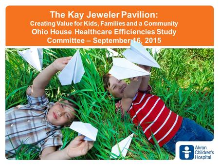 The Kay Jeweler Pavilion: Creating Value for Kids, Families and a Community Ohio House Healthcare Efficiencies Study Committee – September 16, 2015.