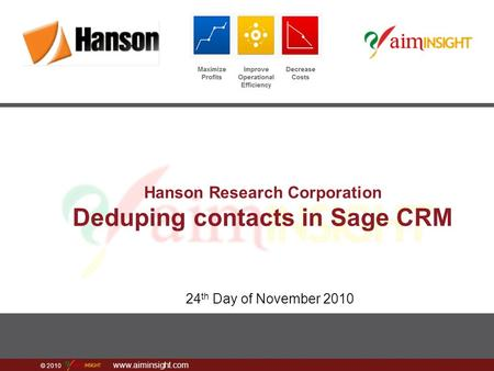 © 2010 www.aiminsight.com Hanson Research Corporation Deduping contacts in Sage CRM 24 th Day of November 2010.