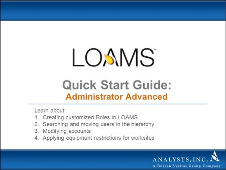 Quick Start Guide: Administrator Advanced Learn about: 1.Creating customized Roles in LOAMS 2.Searching and moving users in the hierarchy 3.Modifying accounts.