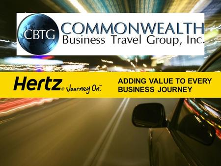 ADDING VALUE TO EVERY BUSINESS JOURNEY. TODAY'S JOURNEY Partnership Renewal What's in it for You Hertz Updates that Matter to You.