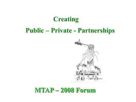 Creating Public – Private - Partnerships MTAP – 2008 Forum.