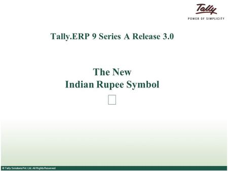 © Tally Solutions Pvt. Ltd. All Rights Reserved Tally.ERP 9 Series A Release 3.0 The New Indian Rupee Symbol.