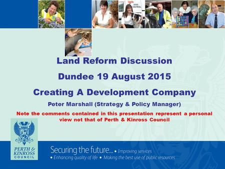 Land Reform Discussion Dundee 19 August 2015 Creating A Development Company Peter Marshall (Strategy & Policy Manager) Note the comments contained in this.