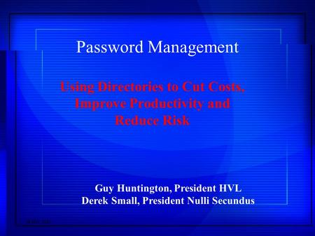  HVL 2001 Password Management Using Directories to Cut Costs, Improve Productivity and Reduce Risk Guy Huntington, President HVL Derek Small, President.