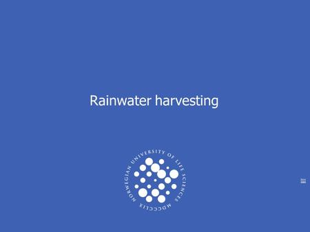 2111 2005 Rainwater harvesting. NORWEGIAN UNIVERSITY OF LIFE SCIENCES www.umb.no Total World Water Supply LocationWater Volume (km3) % of Total Water.