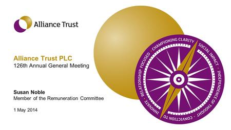 Alliance Trust PLC 126th Annual General Meeting Susan Noble Member of the Remuneration Committee 1 May 2014.
