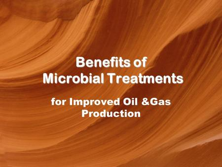 Benefits of Microbial Treatments for Improved Oil &Gas Production.