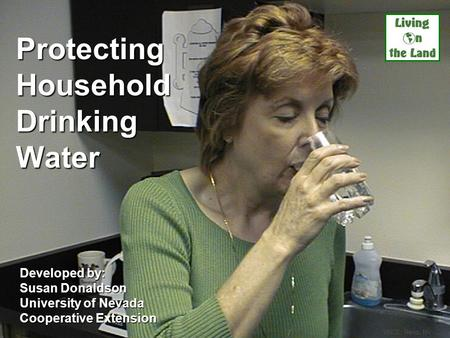 Protecting Household Drinking Water Developed by: Susan Donaldson University of Nevada Cooperative Extension UNCE, Reno, NV.