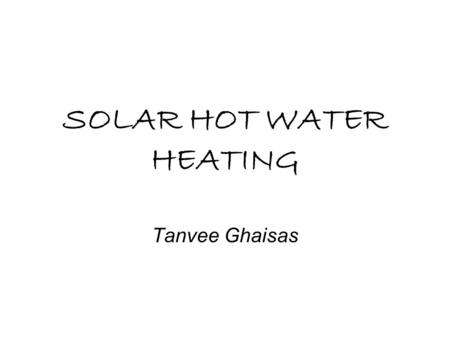 SOLAR HOT WATER HEATING Tanvee Ghaisas. OBJECTIVES What is Solar Hot Water Heating? Uses Efficiency.