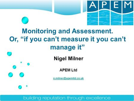 "Nigel Milner APEM Ltd Monitoring and Assessment. Or, ""if you can't measure it you can't manage it"""