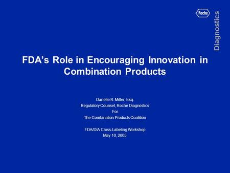 FDA's Role in Encouraging Innovation in Combination Products Danelle R. Miller, Esq. Regulatory Counsel, Roche Diagnostics For The Combination Products.