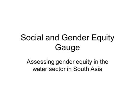 Social and Gender Equity Gauge Assessing gender equity in the water sector in South Asia.