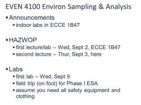 EVEN 4100 Environ Sampling & Analysis  Announcements  indoor labs in ECCE 1B47  HAZWOP  first lecture/lab – Wed, Sept 2, ECCE 1B47  second lecture.