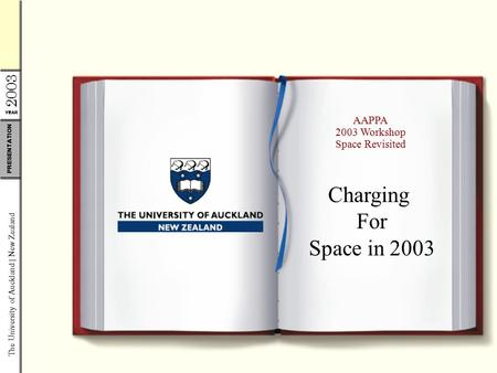 YEAR 2003 The University of Auckland | New Zealand PRESENTATION AAPPA 2003 Workshop Space Revisited Charging For Space in 2003.