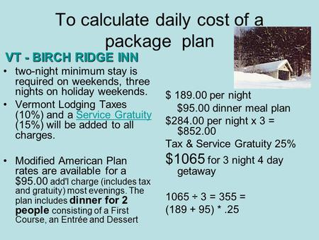 To calculate daily cost of a package plan $ 189.00 per night $95.00 dinner meal plan $284.00 per night x 3 = $852.00 Tax & Service Gratuity 25% $1065 for.
