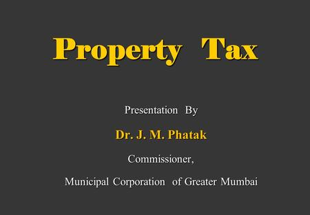 Property Tax Presentation By Dr. J. M. Phatak Commissioner, Municipal Corporation of Greater Mumbai.