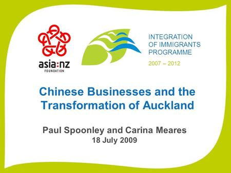 Chinese Businesses and the Transformation of Auckland Paul Spoonley and Carina Meares 18 July 2009 INTEGRATION OF IMMIGRANTS PROGRAMME 2007 – 2012.