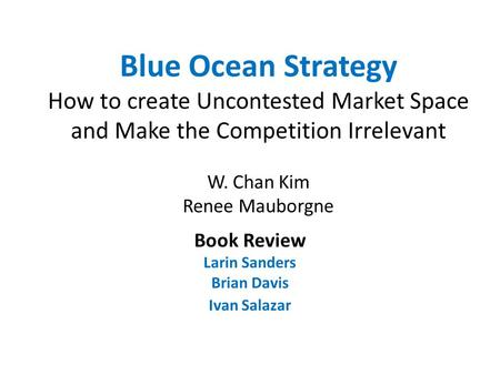 Blue Ocean Strategy How to create Uncontested Market Space and Make the Competition Irrelevant W. Chan Kim Renee Mauborgne Book Review Larin Sanders Brian.