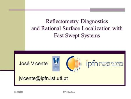 07.10.2009 IPP - Garching Reflectometry Diagnostics and Rational Surface Localization with Fast Swept Systems José Vicente