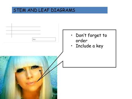 STEM AND LEAF DIAGRAMS Don't forget to order Include a key.