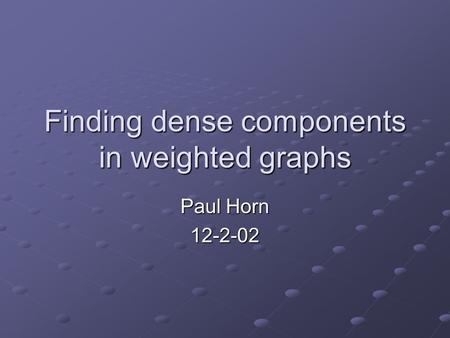 Finding dense components in weighted graphs Paul Horn 12-2-02.