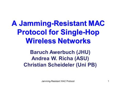 Jamming-Resistant MAC Protocol1 A Jamming-Resistant MAC Protocol for Single-Hop Wireless Networks Baruch Awerbuch (JHU) Andrea W. Richa (ASU) Christian.