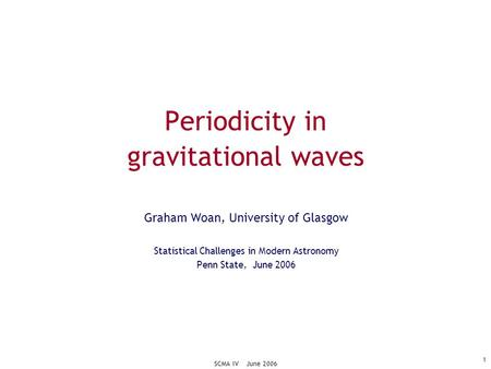SCMA IV June 2006 1 Periodicity in gravitational waves Graham Woan, University of Glasgow Statistical Challenges in Modern Astronomy Penn State, June 2006.