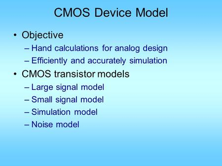 CMOS Device Model Objective –Hand calculations for analog design –Efficiently and accurately simulation CMOS transistor models –Large signal model –Small.