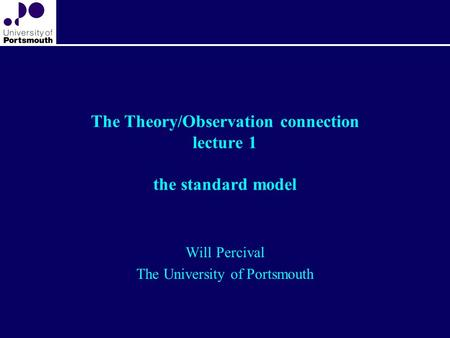 The Theory/Observation connection lecture 1 the standard model Will Percival The University of Portsmouth.