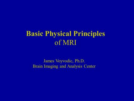 Basic Physical Principles of MRI James Voyvodic, Ph.D. Brain Imaging and Analysis Center.