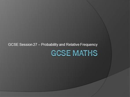 GCSE Session 27 – Probability and Relative Frequency.