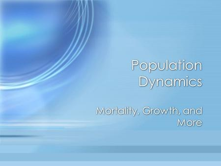 Population Dynamics Mortality, Growth, and More. Fish Growth Growth of fish is indeterminate Affected by: –Food abundance –Weather –Competition –Other.