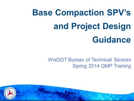 WisDOT Bureau of Technical Sevices Spring 2014 QMP Training Base Compaction SPV's and Project Design Guidance.