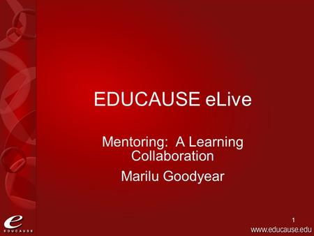 1 EDUCAUSE eLive Mentoring: A Learning Collaboration Marilu Goodyear.