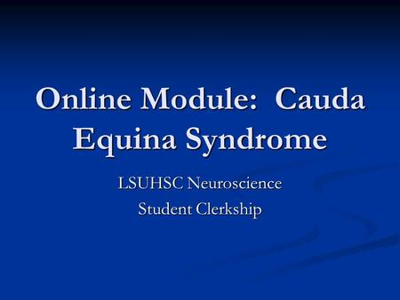 Online Module: Cauda Equina Syndrome LSUHSC Neuroscience Student Clerkship.