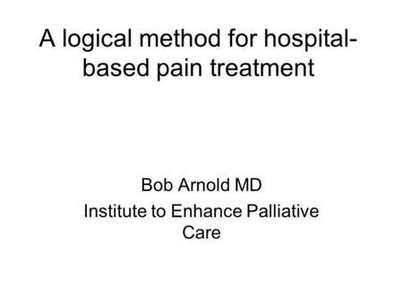 A logical method for hospital- based pain treatment Bob Arnold MD Institute to Enhance Palliative Care.