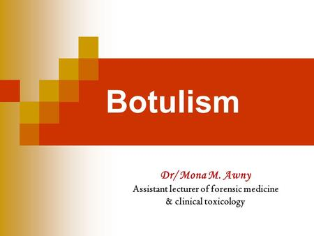 Botulism Dr/ Mona M. Awny Assistant lecturer of forensic medicine & clinical toxicology.