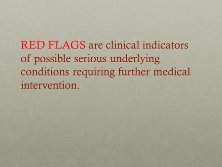 RED FLAGS are clinical indicators of possible serious underlying conditions requiring further medical intervention.