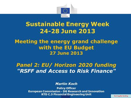 Sustainable Energy Week 24-28 June 2013 Meeting the energy grand challenge with the EU Budget 27 June 2013 Panel 2: EU/ Horizon 2020 funding RSFF and.