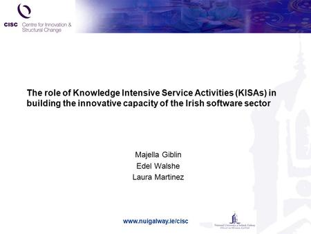 Www.nuigalway.ie/cisc The role of Knowledge Intensive Service Activities (KISAs) in building the innovative capacity of the Irish software sector Majella.