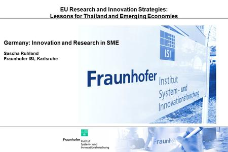 EU Research and Innovation Strategies: Lessons for Thailand and Emerging Economies Germany: Innovation and Research in SME Sascha Ruhland Fraunhofer ISI,