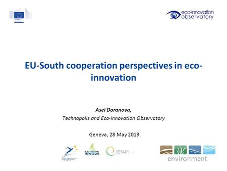 EU-South cooperation perspectives in eco- innovation Asel Doranova, Technopolis and Eco-innovation Observatory Geneva, 28 May 2013.