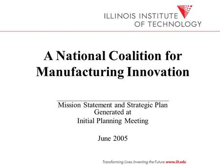 A National Coalition for Manufacturing Innovation Mission Statement and Strategic Plan Generated at Initial Planning Meeting June 2005.