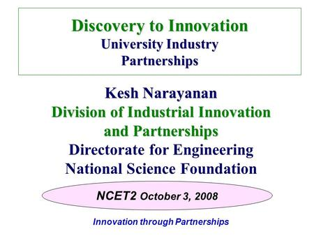 Innovation through Partnerships Discovery to Innovation University Industry Partnerships Kesh Narayanan Division of Industrial Innovation and Partnerships.