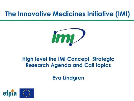 The Innovative Medicines Initiative (IMI) High level the IMI Concept, Strategic Research Agenda and Call topics Eva Lindgren.