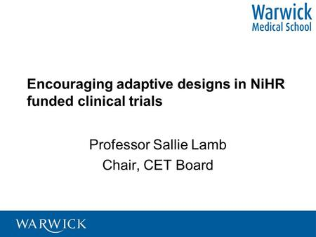 Encouraging adaptive designs in NiHR funded clinical trials Professor Sallie Lamb Chair, CET Board.
